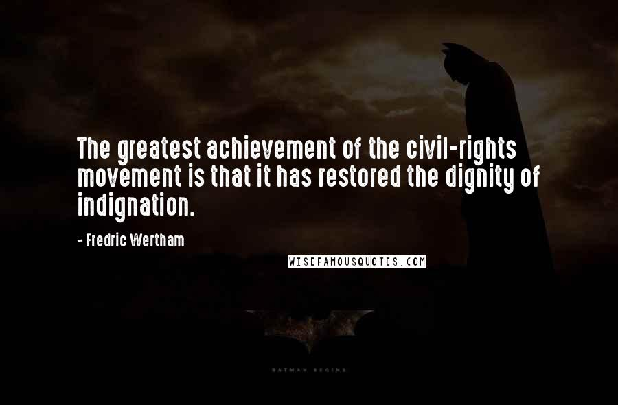 Fredric Wertham quotes: The greatest achievement of the civil-rights movement is that it has restored the dignity of indignation.