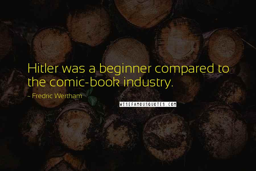 Fredric Wertham quotes: Hitler was a beginner compared to the comic-book industry.