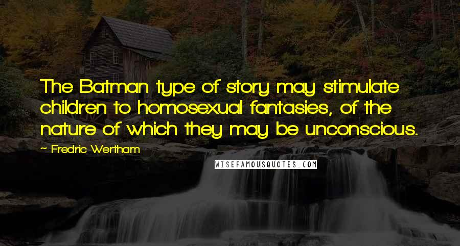 Fredric Wertham quotes: The Batman type of story may stimulate children to homosexual fantasies, of the nature of which they may be unconscious.