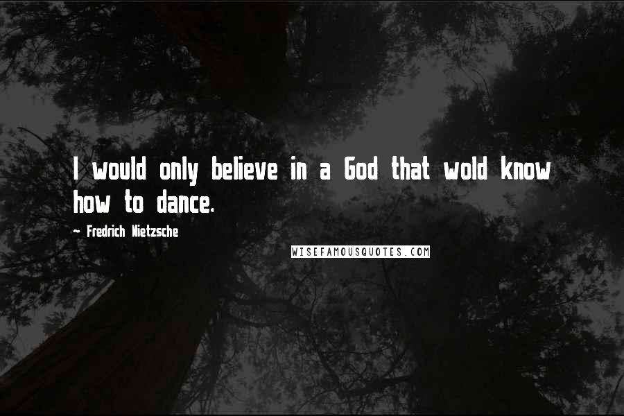 Fredrich Nietzsche quotes: I would only believe in a God that wold know how to dance.