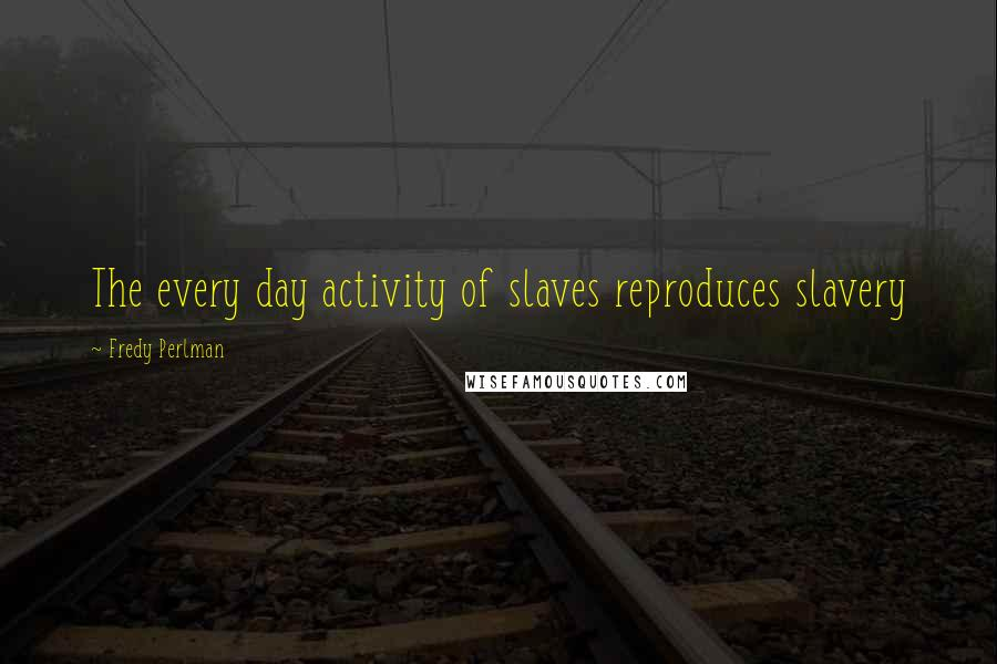 Fredy Perlman quotes: The every day activity of slaves reproduces slavery