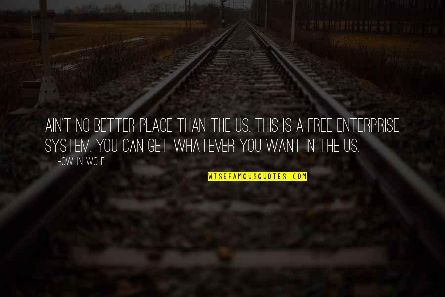 Free Enterprise System Quotes By Howlin' Wolf: Ain't no better place than the US. This