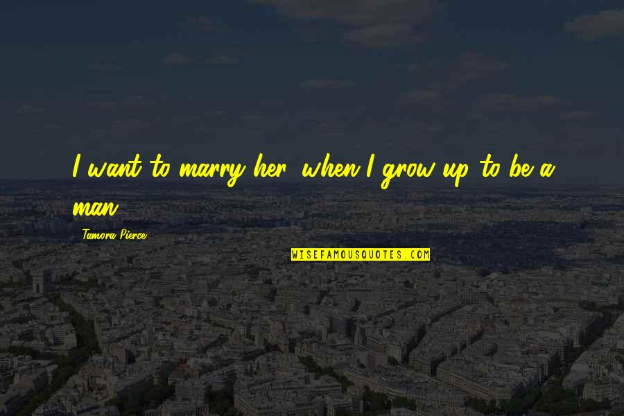 Free Enterprise System Quotes By Tamora Pierce: I want to marry her, when I grow
