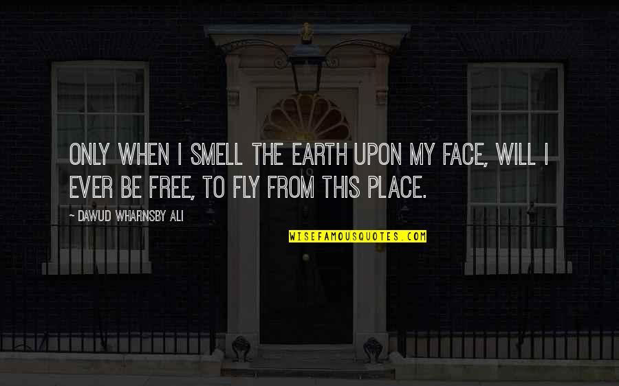 Free Fly Quotes By Dawud Wharnsby Ali: Only when I smell the earth upon my