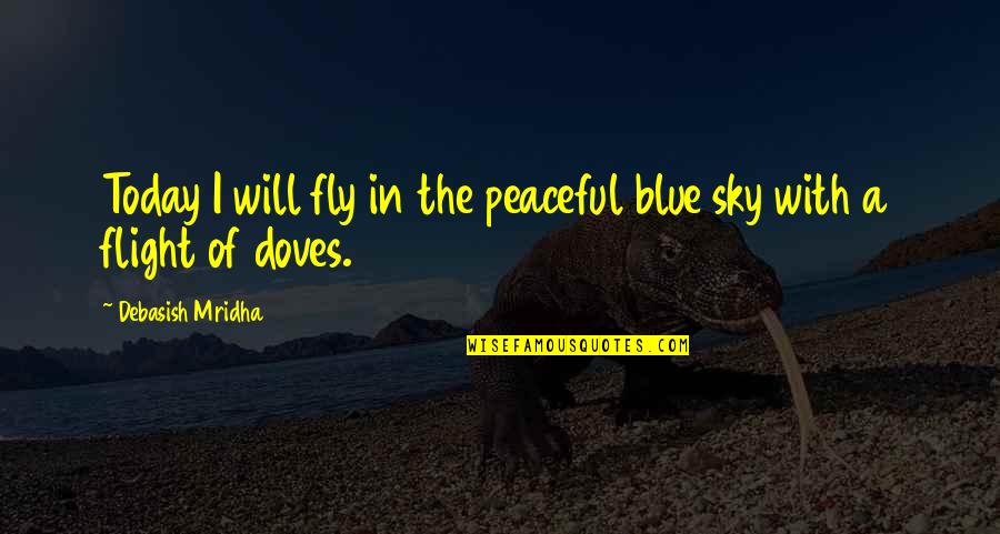 Free Fly Quotes By Debasish Mridha: Today I will fly in the peaceful blue