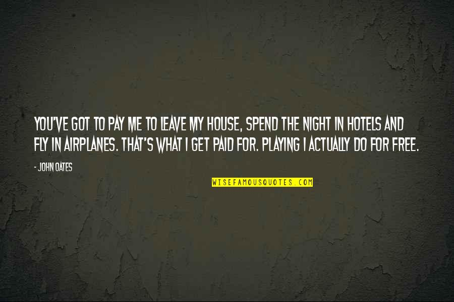 Free Fly Quotes By John Oates: You've got to pay me to leave my