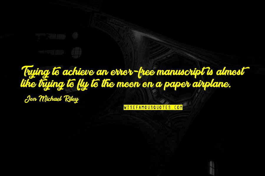 Free Fly Quotes By Jon Michael Riley: Trying to achieve an error-free manuscript is almost