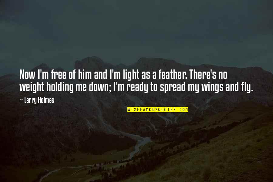 Free Fly Quotes By Larry Holmes: Now I'm free of him and I'm light