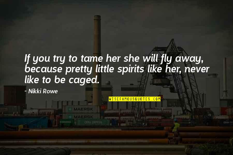 Free Fly Quotes By Nikki Rowe: If you try to tame her she will
