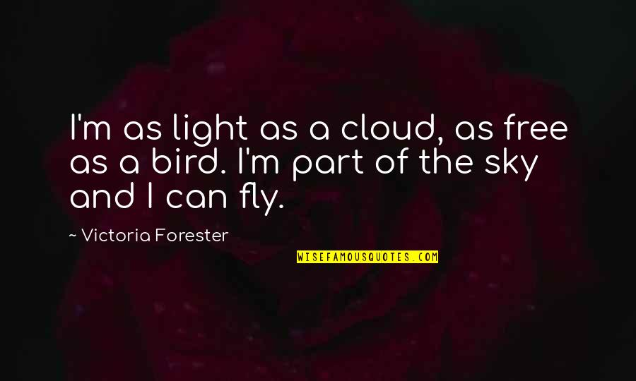 Free Fly Quotes By Victoria Forester: I'm as light as a cloud, as free