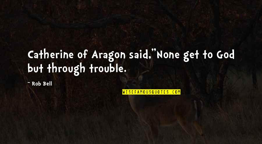 "Free Four Veronica Roth Quotes By Rob Bell: Catherine of Aragon said,""None get to God but"