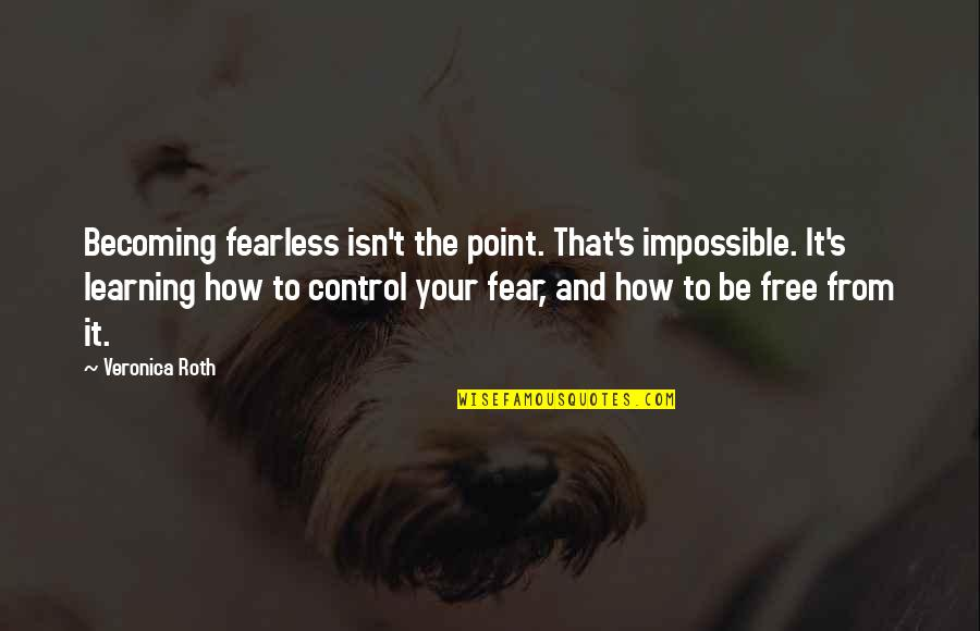 Free Four Veronica Roth Quotes By Veronica Roth: Becoming fearless isn't the point. That's impossible. It's