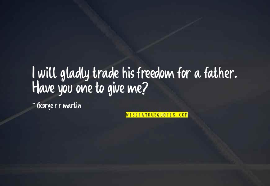 Free Friendship Sayings And Quotes By George R R Martin: I will gladly trade his freedom for a
