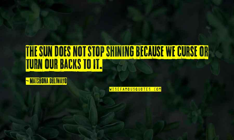 Free Like Water Quotes By Matshona Dhliwayo: The sun does not stop shining because we