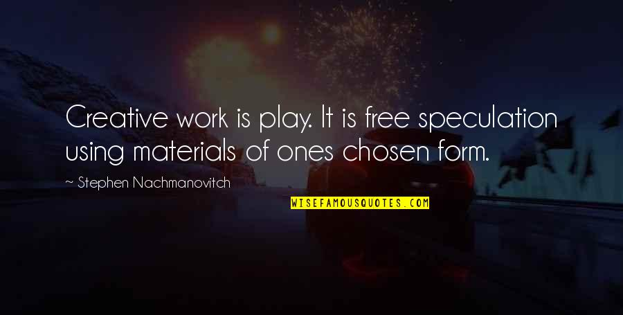 Free Play Stephen Nachmanovitch Quotes By Stephen Nachmanovitch: Creative work is play. It is free speculation