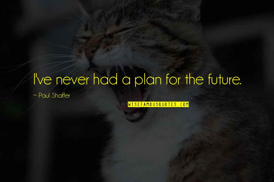 Free Sms Daily Quotes By Paul Shaffer: I've never had a plan for the future.