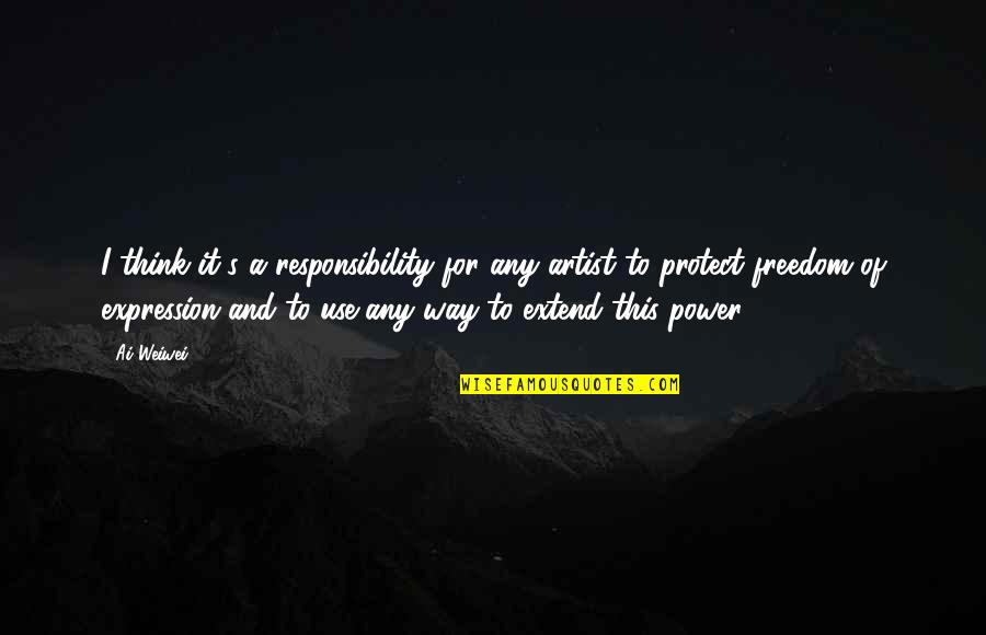 Freedom And Responsibility Quotes By Ai Weiwei: I think it's a responsibility for any artist