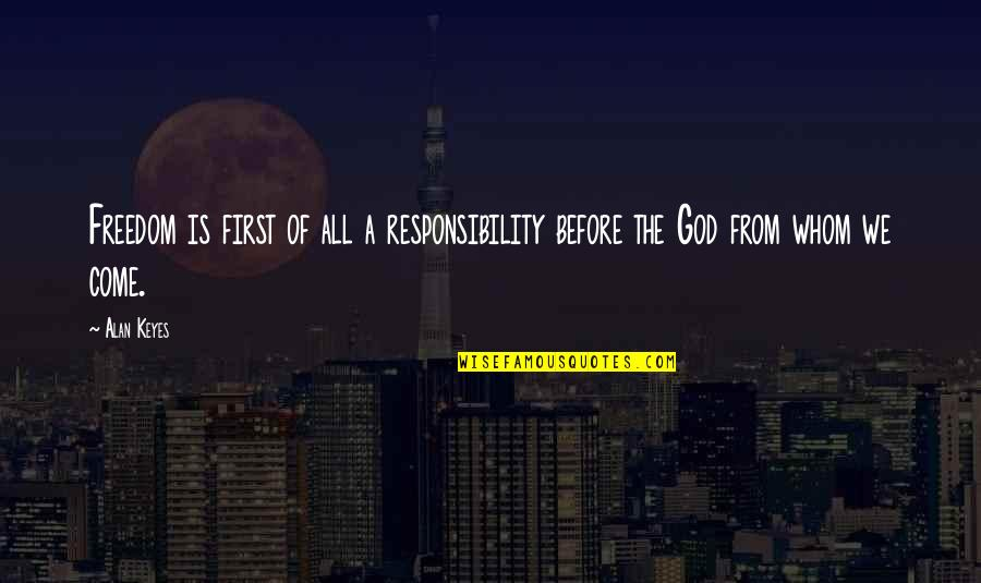 Freedom And Responsibility Quotes By Alan Keyes: Freedom is first of all a responsibility before