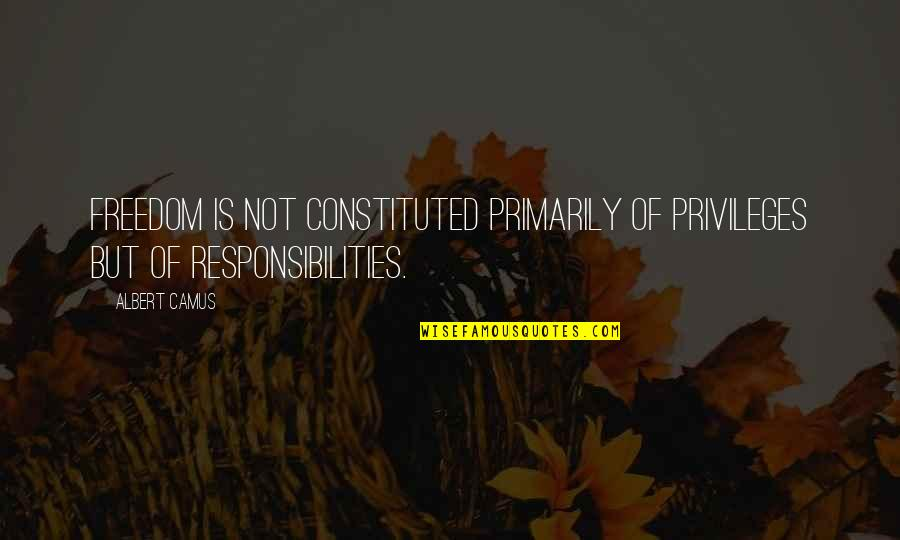 Freedom And Responsibility Quotes By Albert Camus: Freedom is not constituted primarily of privileges but