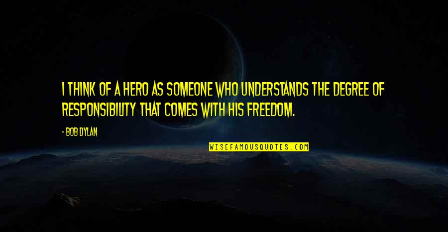 Freedom And Responsibility Quotes By Bob Dylan: I think of a hero as someone who