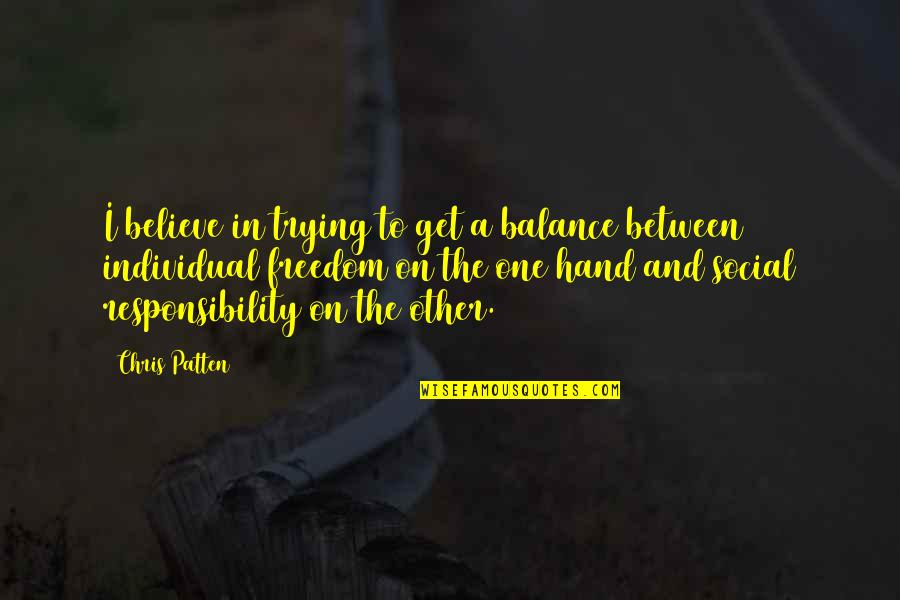 Freedom And Responsibility Quotes By Chris Patten: I believe in trying to get a balance
