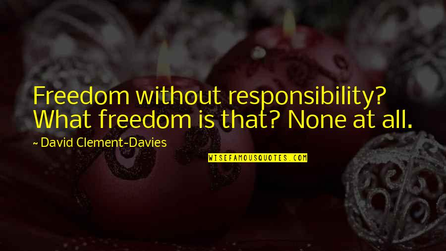 Freedom And Responsibility Quotes By David Clement-Davies: Freedom without responsibility? What freedom is that? None