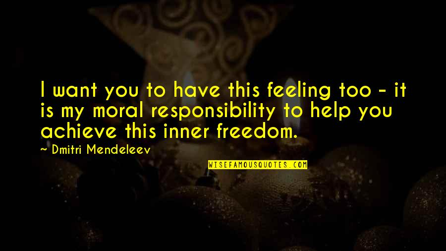Freedom And Responsibility Quotes By Dmitri Mendeleev: I want you to have this feeling too