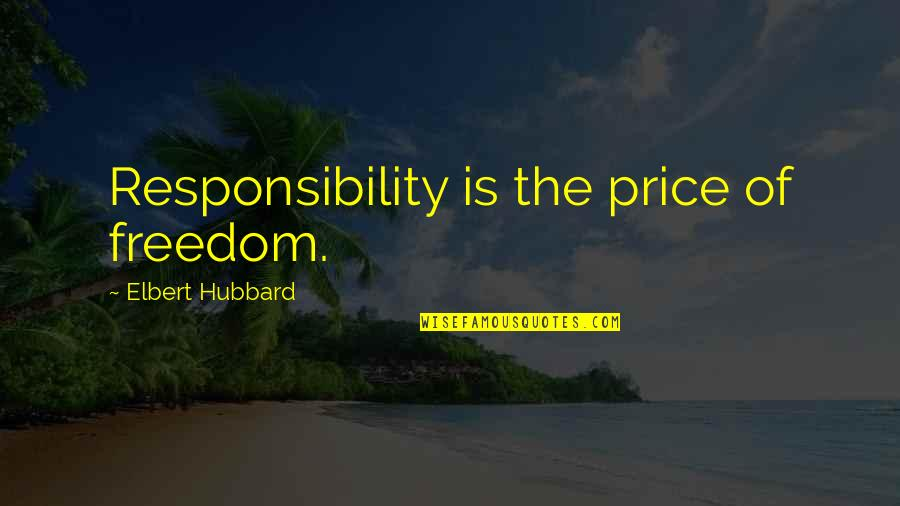 Freedom And Responsibility Quotes By Elbert Hubbard: Responsibility is the price of freedom.