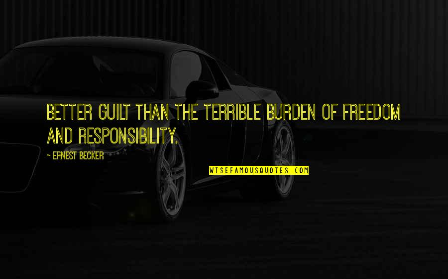 Freedom And Responsibility Quotes By Ernest Becker: Better guilt than the terrible burden of freedom