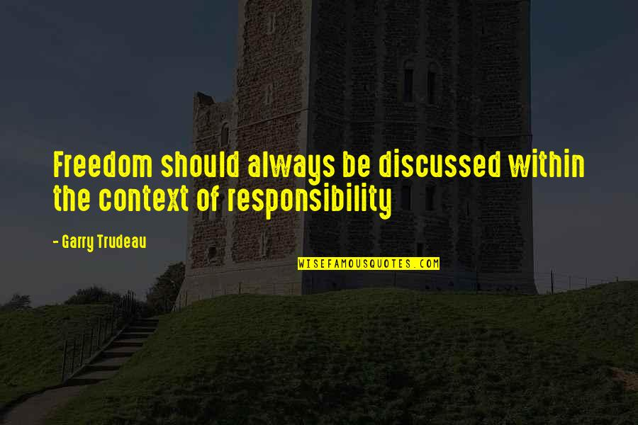 Freedom And Responsibility Quotes By Garry Trudeau: Freedom should always be discussed within the context