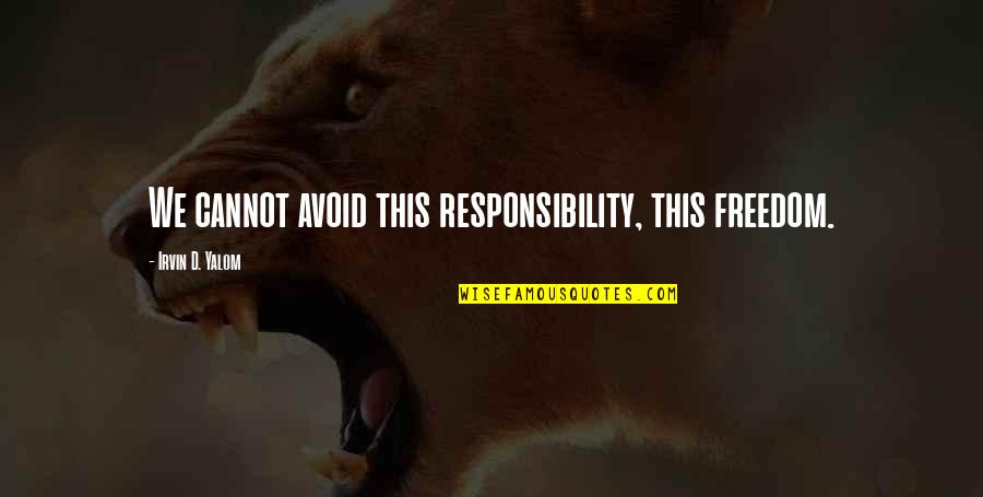 Freedom And Responsibility Quotes By Irvin D. Yalom: We cannot avoid this responsibility, this freedom.