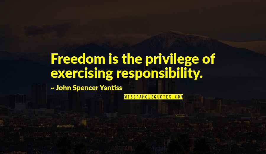 Freedom And Responsibility Quotes By John Spencer Yantiss: Freedom is the privilege of exercising responsibility.
