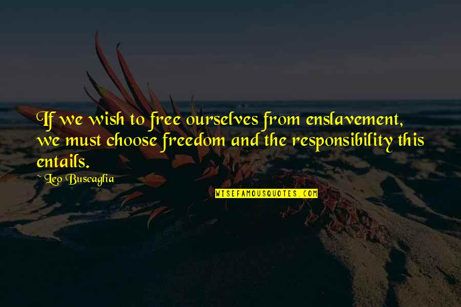 Freedom And Responsibility Quotes By Leo Buscaglia: If we wish to free ourselves from enslavement,