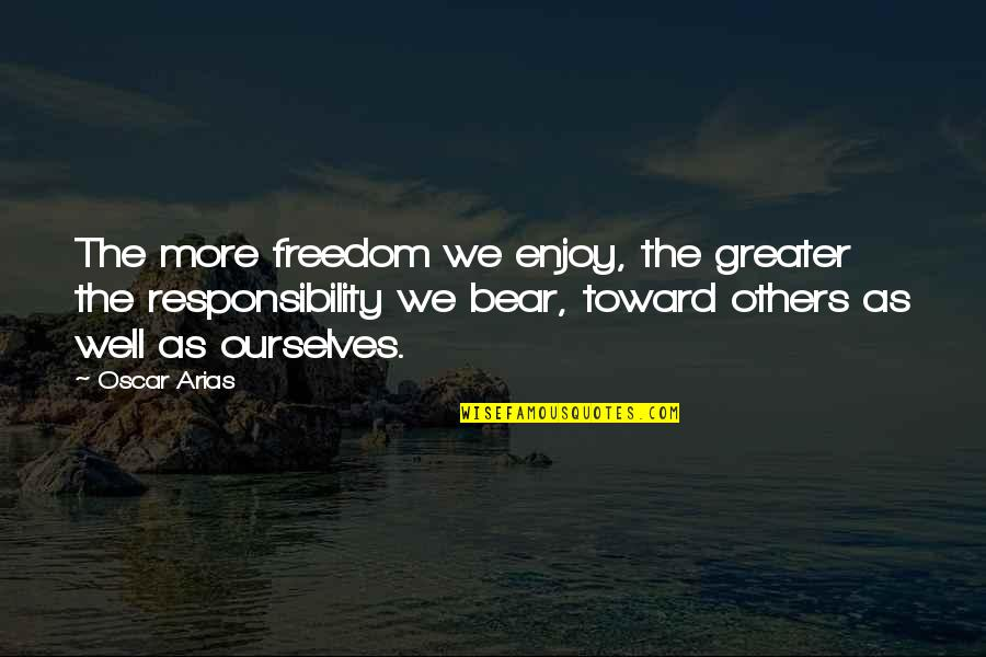 Freedom And Responsibility Quotes By Oscar Arias: The more freedom we enjoy, the greater the