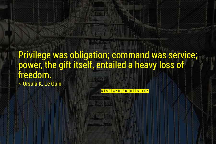 Freedom And Responsibility Quotes By Ursula K. Le Guin: Privilege was obligation; command was service; power, the