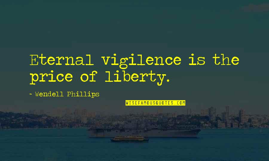 Freedom And Responsibility Quotes By Wendell Phillips: Eternal vigilence is the price of liberty.