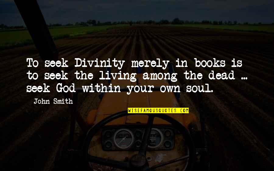 Freedom For Animals Quotes By John Smith: To seek Divinity merely in books is to