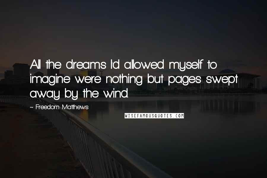 Freedom Matthews quotes: All the dreams I'd allowed myself to imagine were nothing but pages swept away by the wind.