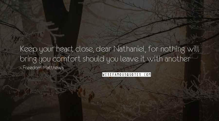 Freedom Matthews quotes: Keep your heart close, dear Nathaniel, for nothing will bring you comfort should you leave it with another