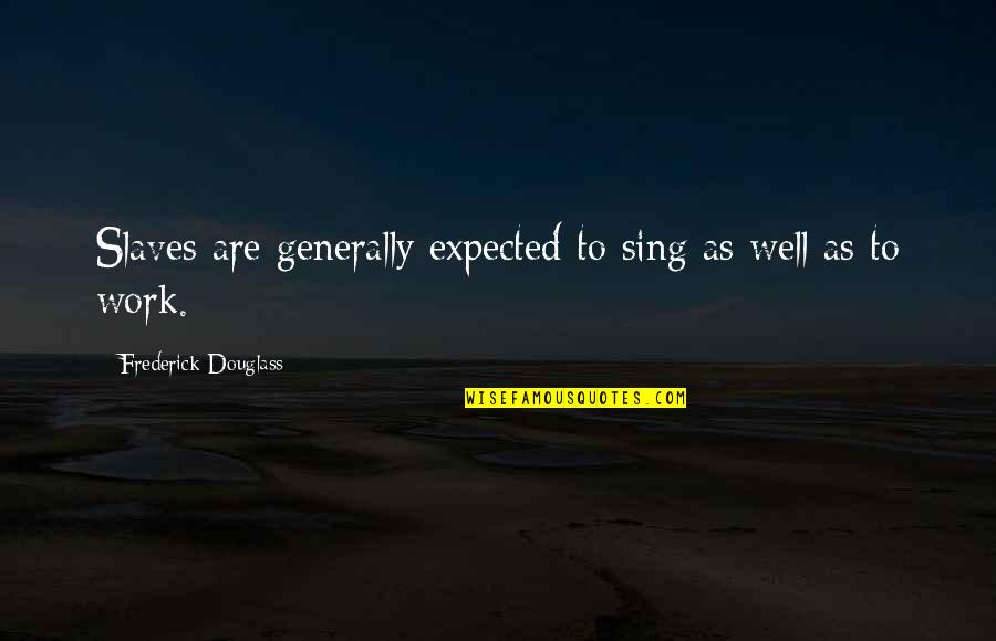 Freedom Of Slaves Quotes By Frederick Douglass: Slaves are generally expected to sing as well