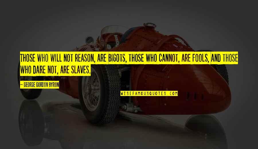 Freedom Of Slaves Quotes By George Gordon Byron: Those who will not reason, are bigots, those