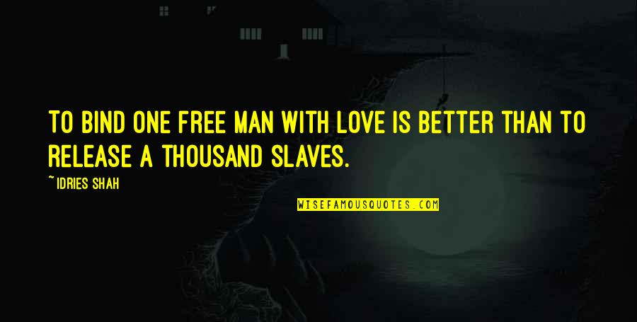 Freedom Of Slaves Quotes By Idries Shah: To bind one free man with love is