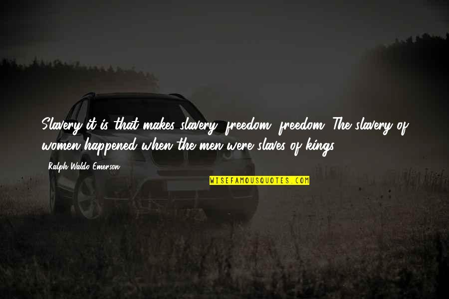 Freedom Of Slaves Quotes By Ralph Waldo Emerson: Slavery it is that makes slavery; freedom, freedom.