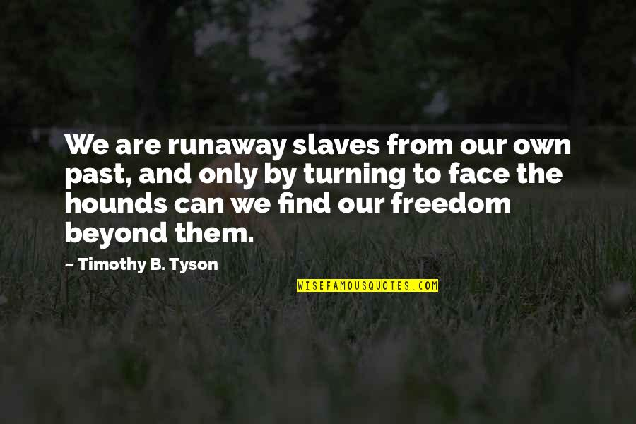 Freedom Of Slaves Quotes By Timothy B. Tyson: We are runaway slaves from our own past,