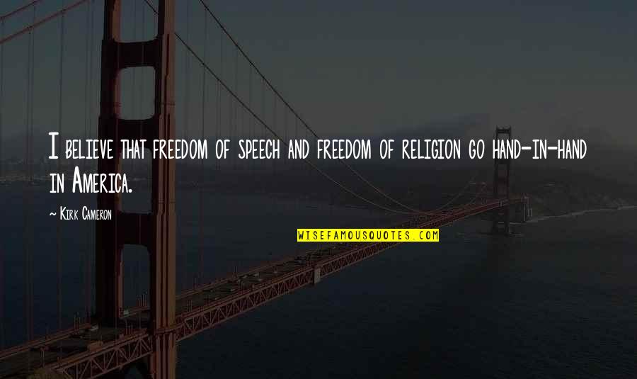 Freedom Of Speech Religion Quotes By Kirk Cameron: I believe that freedom of speech and freedom