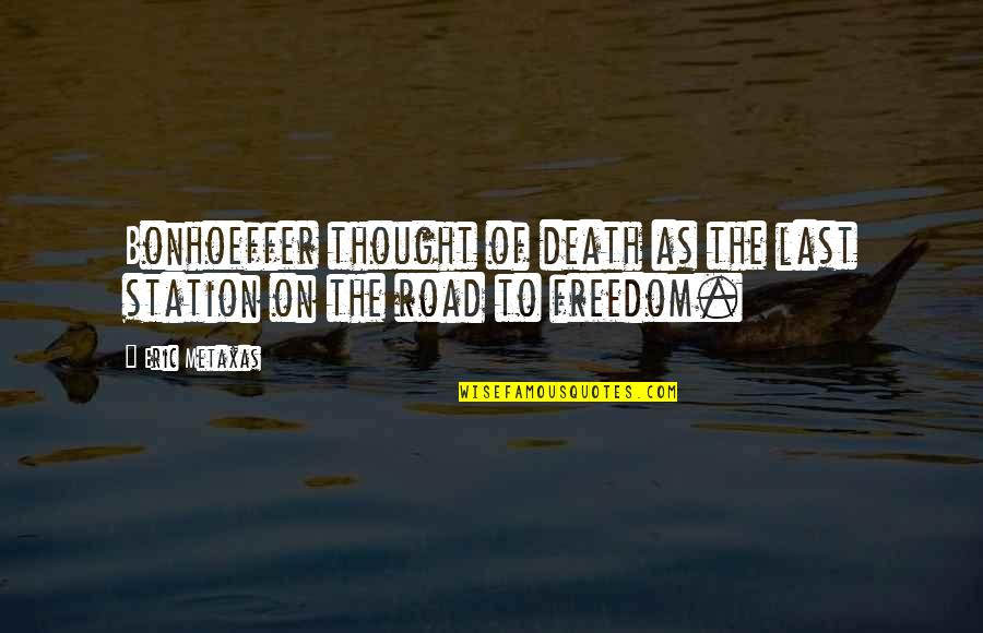 Freedom On The Road Quotes By Eric Metaxas: Bonhoeffer thought of death as the last station