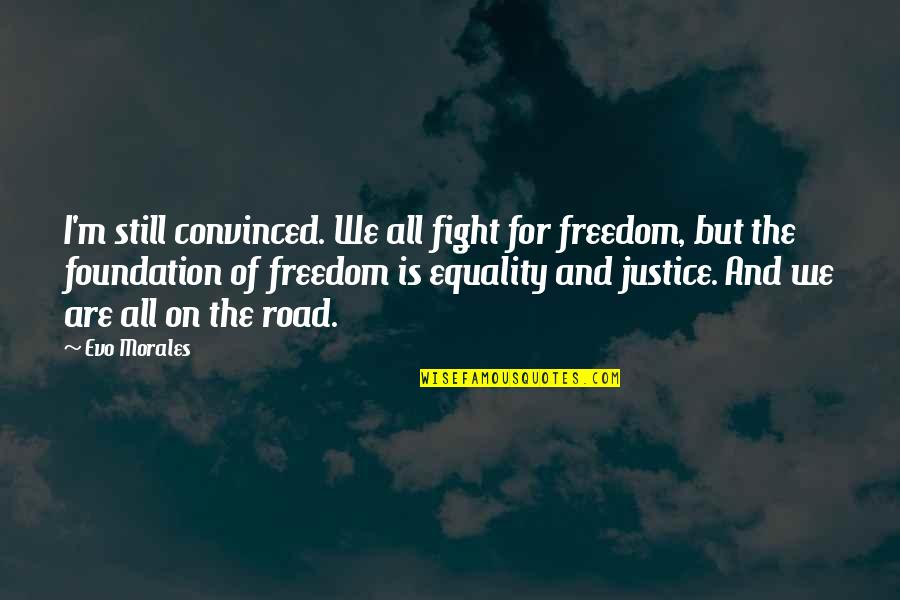 Freedom On The Road Quotes By Evo Morales: I'm still convinced. We all fight for freedom,
