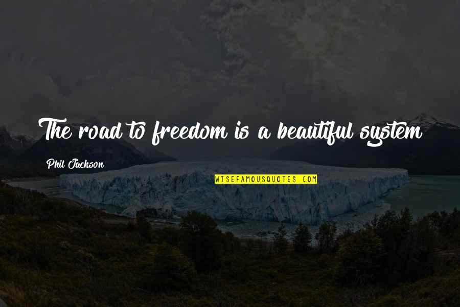 Freedom On The Road Quotes By Phil Jackson: The road to freedom is a beautiful system
