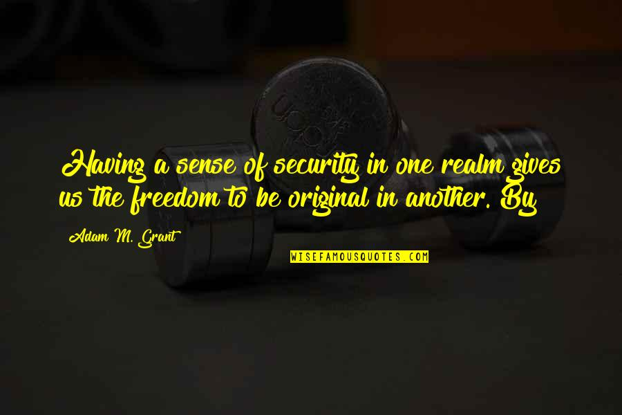 Freedom Over Security Quotes By Adam M. Grant: Having a sense of security in one realm