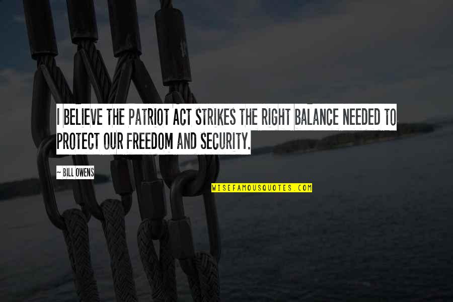 Freedom Over Security Quotes By Bill Owens: I believe the Patriot Act strikes the right